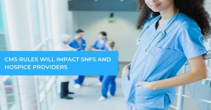 CMS Proposed Rules will Impact SNFs & Hospice Providers
